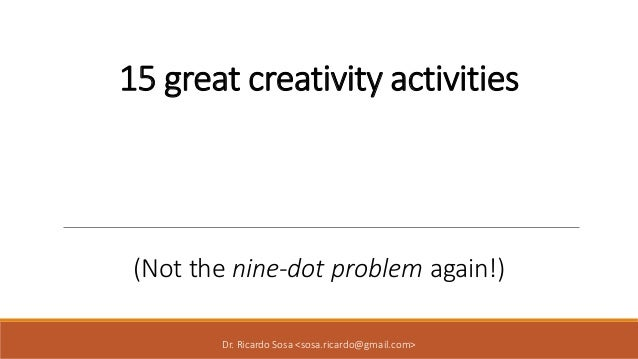 15 great creativity activities (Not the nine-dot problem again!) Dr. Ricardo Sosa <sosa.ricardo@gmail.com>