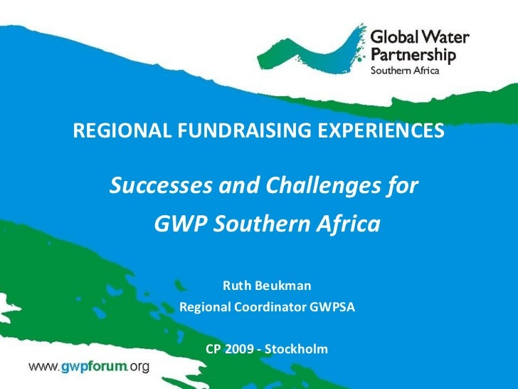 REGIONAL FUNDRAISING EXPERIENCES  Successes and Challenges for  GWP Southern Africa Ruth Beukman Regional Coordinator GWPS...