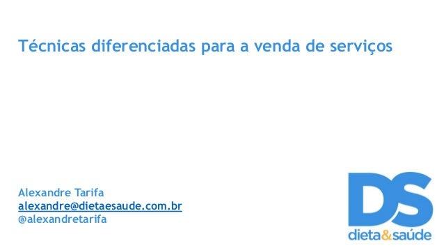 Técnicas diferenciadas para a venda de serviços Alexandre Tarifa alexandre@dietaesaude.com.br @alexandretarifa