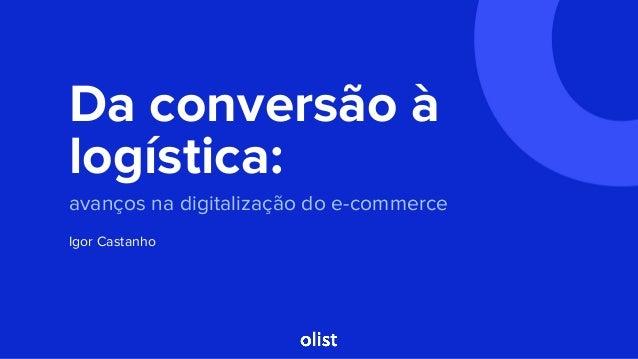 Da conversão à logística: avanços na digitalização do e-commerce Igor Castanho