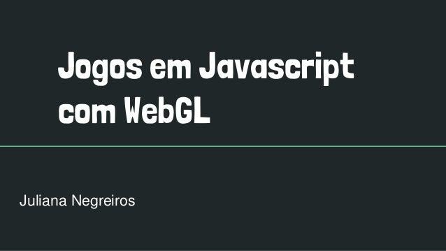 Jogos em Javascript com WebGL Juliana Negreiros