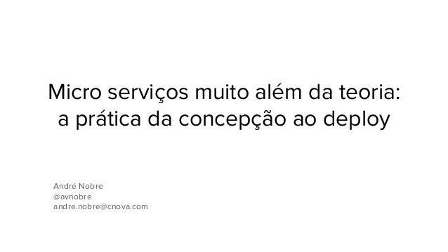 Micro serviços muito além da teoria: a prática da concepção ao deploy André Nobre @avnobre andre.nobre@cnova.com