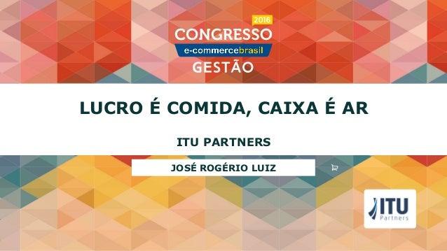 LUCRO É COMIDA, CAIXA É AR ITU PARTNERS JOSÉ ROGÉRIO LUIZ