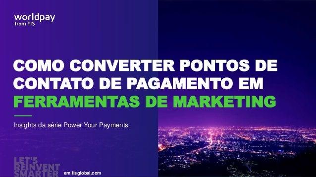em fisglobal.com Insights da série Power Your Payments COMO CONVERTER PONTOS DE CONTATO DE PAGAMENTO EM FERRAMENTAS DE MAR...