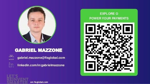 GABRIEL MAZZONE gabriel.mazzone@fisglobal.com linkedin.com/in/gabrielmazzone em fisglobal.com EXPLORE O POWER YOUR PAYMENTS