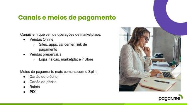 Canais e meios de pagamento Meios de pagamento mais comuns com o Split: ● Cartão de crédito ● Cartão de débito ● Boleto ● ...