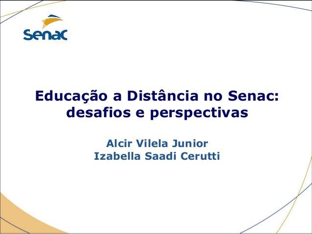 Educação a Distância no Senac: desafios e perspectivas Alcir Vilela Junior Izabella Saadi Cerutti