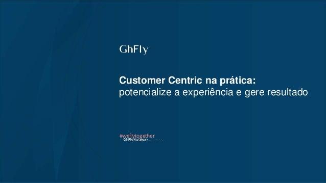 Customer Centric na prática: potencialize a experiência e gere resultado #weflytogether