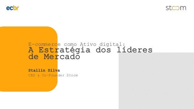 E-commerce como Ativo digital: A Estratégia dos líderes de Mercado Stallin Silva CEO & Co-Founder Stoom