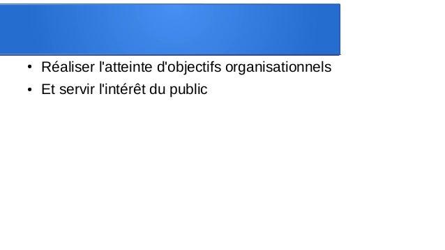 ● Réaliser l'atteinte d'objectifs organisationnels ● Et servir l'intérêt du public