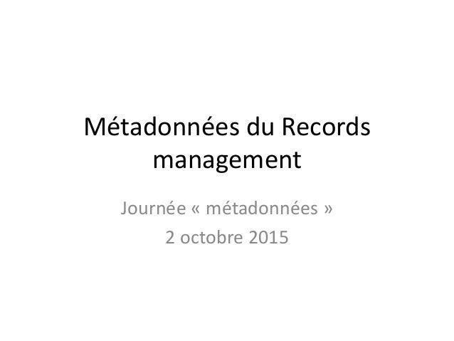 Métadonnées du Records management Journée « métadonnées » 2 octobre 2015