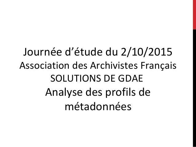 Journée d'étude du 2/10/2015 Association des Archivistes Français SOLUTIONS DE GDAE Analyse des profils de métadonnées