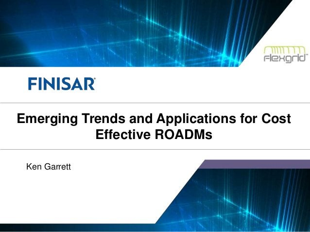 © Finisar Corporation Confidential 1 Ken Garrett Emerging Trends and Applications for Cost Effective ROADMs