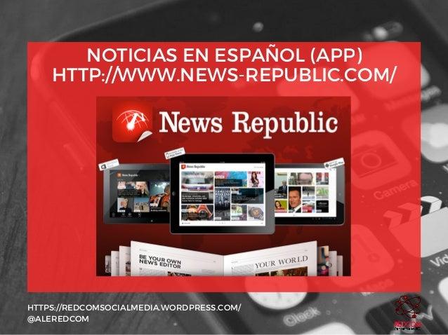 NOTICIAS EN ESPAÑOL (APP) HTTP://WWW.NEWS-REPUBLIC.COM/ HTTPS://REDCOMSOCIALMEDIA.WORDPRESS.COM/ @ALEREDCOM