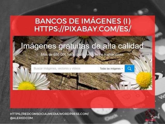 BANCOS DE IMÁGENES (I) HTTPS://PIXABAY.COM/ES/ HTTPS://REDCOMSOCIALMEDIA.WORDPRESS.COM/ @ALEREDCOM