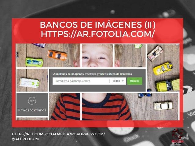BANCOS DE IMÁGENES (II) HTTPS://AR.FOTOLIA.COM/ HTTPS://REDCOMSOCIALMEDIA.WORDPRESS.COM/ @ALEREDCOM