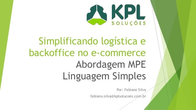 Simplificando logística e backoffice no e-commerce Abordagem MPE Linguagem Simples Por: Fabiano Silva  fabiano.silva@kplso...