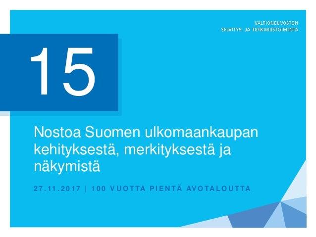 Nostoa Suomen ulkomaankaupan kehityksestä, merkityksestä ja näkymistä 2 7 . 11 . 2 0 1 7   1 0 0 V U O T TA P I E N T Ä AV...