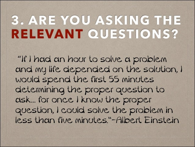 "3. ARE YOU ASKING THE RELEVANT QUESTIONS?! ""If I had an hour to solve a problem and my life depended on the solution, I wo..."