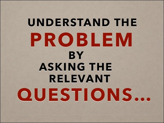 UNDERSTAND THE PROBLEM BY ASKING THE RELEVANT QUESTIONS…