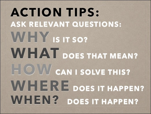 ACTION TIPS:! ASK RELEVANT QUESTIONS: WHY IS IT SO? WHAT DOES THAT MEAN? HOW CAN I SOLVE THIS? WHERE DOES IT HAPPEN? WHEN?...