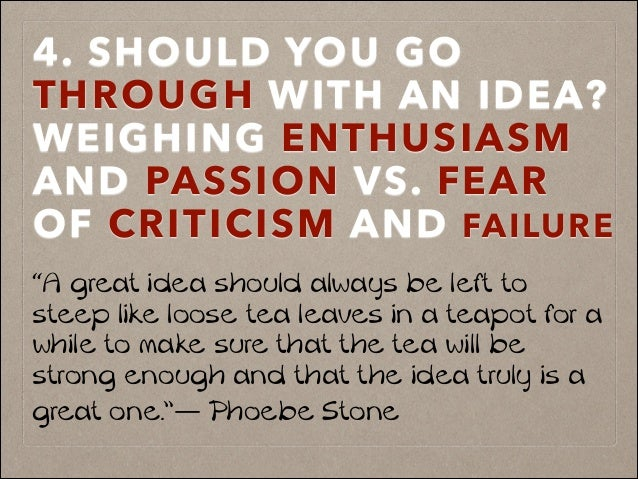 "4. SHOULD YOU GO THROUGH WITH AN IDEA? WEIGHING ENTHUSIASM AND PASSION VS. FEAR OF CRITICISM AND FAILURE ""A great idea sho..."