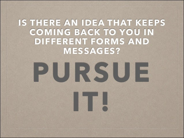IS THERE AN IDEA THAT KEEPS COMING BACK TO YOU IN DIFFERENT FORMS AND MESSAGES? PURSUE IT!