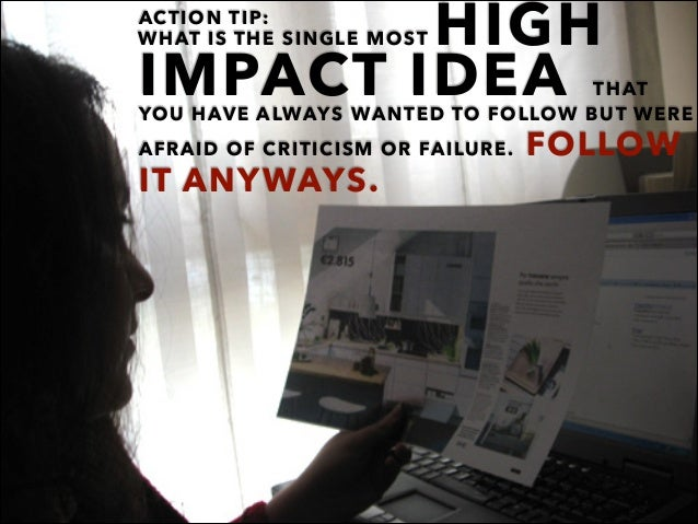 ACTION TIP: IMPACT IDEA THAT YOU HAVE ALWAYS WANTED TO FOLLOW BUT WERE AFRAID OF CRITICISM OR FAILURE. FOLLOW IT ANYWAYS. ...