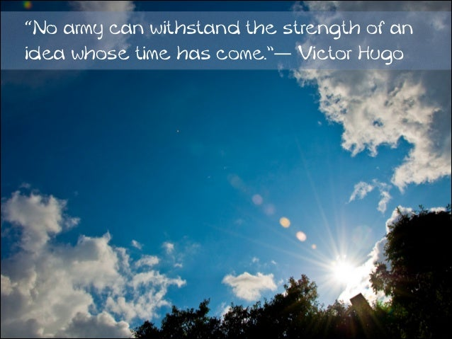 """No army can withstand the strength of an idea whose time has come.""― Victor Hugo"