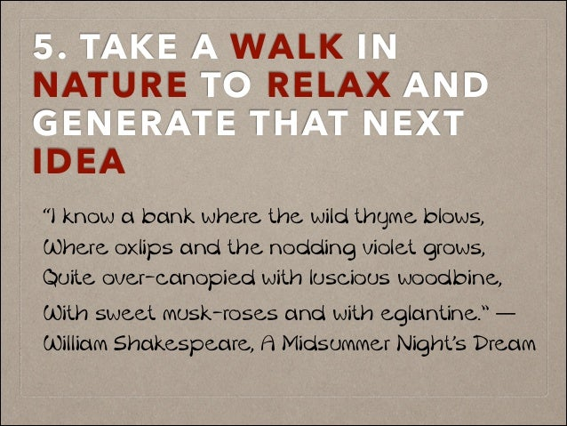 "5. TAKE A WALK IN NATURE TO RELAX AND GENERATE THAT NEXT IDEA! ""I know a bank where the wild thyme blows, Where oxlips and..."