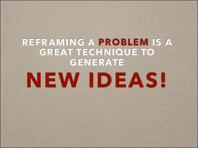 REFRAMING A PROBLEM IS A GREAT TECHNIQUE TO GENERATE NEW IDEAS!
