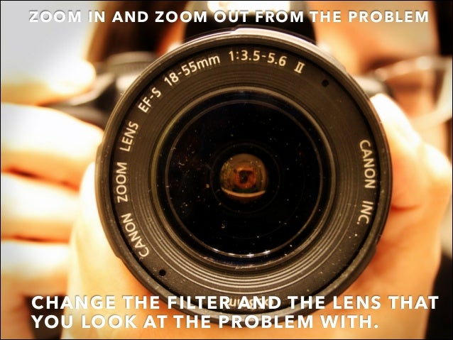 CHANGE THE FILTER AND THE LENS THAT YOU LOOK AT THE PROBLEM WITH.  ZOOM IN AND ZOOM OUT FROM THE PROBLEM