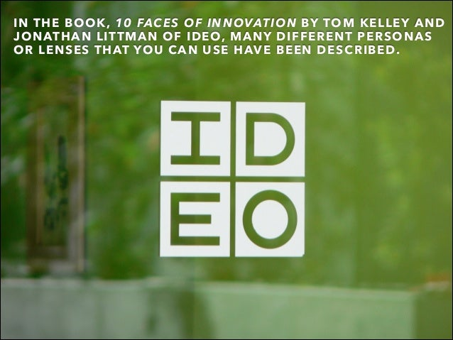 IN THE BOOK, 10 FACES OF INNOVATION BY TOM KELLEY AND JONATHAN LITTMAN OF IDEO, MANY DIFFERENT PERSONAS OR LENSES THAT YOU...