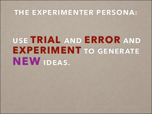 USE TRIAL AND ERROR AND EXPERIMENT TO GENERATE NEW IDEAS. THE EXPERIMENTER PERSONA: