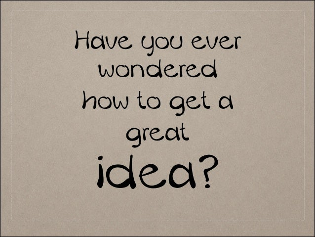 Have you ever wondered how to get a great idea? !
