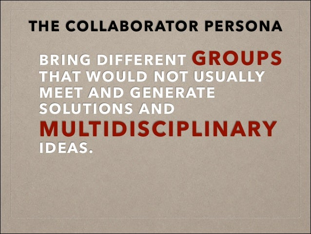 BRING DIFFERENT GROUPS THAT WOULD NOT USUALLY MEET AND GENERATE SOLUTIONS AND MULTIDISCIPLINARY IDEAS. THE COLLABORATOR PE...