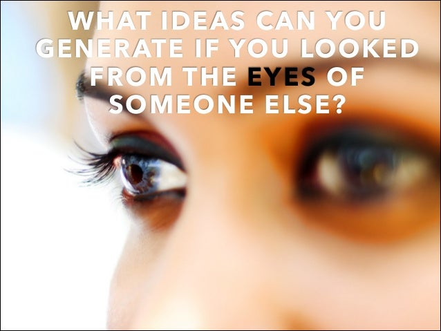 WHAT IDEAS CAN YOU GENERATE IF YOU LOOKED FROM THE EYES OF SOMEONE ELSE?