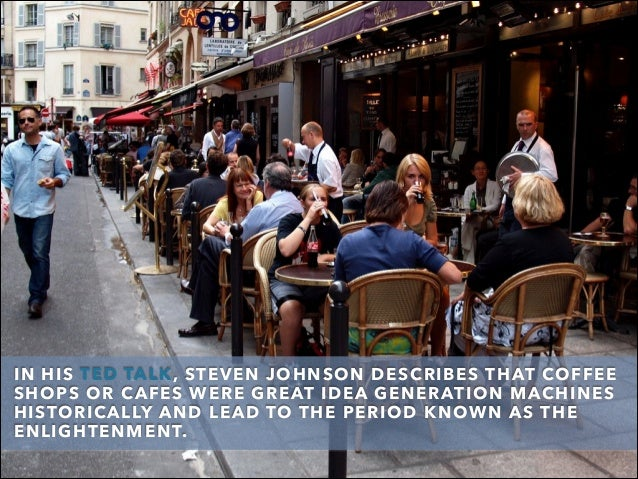 IN HIS TED TALK, STEVEN JOHNSON DESCRIBES THAT COFFEE SHOPS OR CAFES WERE GREAT IDEA GENERATION MACHINES HISTORICALLYAND ...