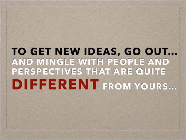 TO GET NEW IDEAS, GO OUT… AND MINGLE WITH PEOPLE AND PERSPECTIVES THAT ARE QUITE DIFFERENT FROM YOURS…