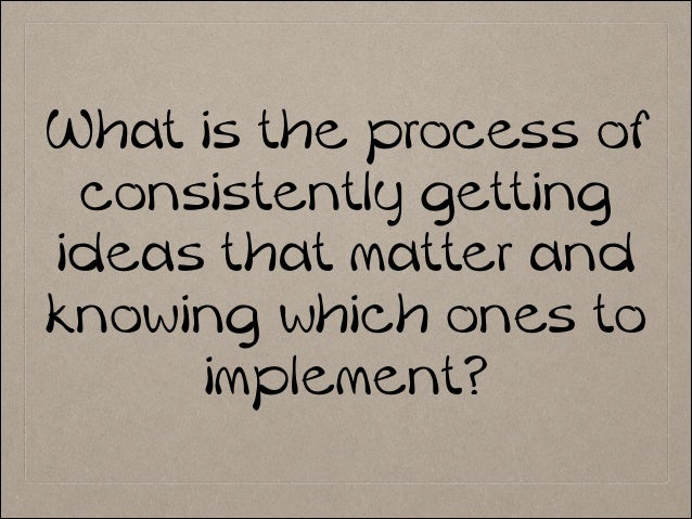 What is the process of consistently getting ideas that matter and knowing which ones to implement?