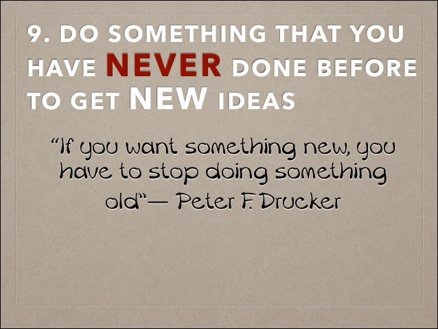 "9. DO SOMETHING THAT YOU HAVE NEVER DONE BEFORE TO GET NEW IDEAS ! ""If you want something new, you have to stop doing some..."