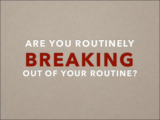 ARE YOU ROUTINELY BREAKING OUT OF YOUR ROUTINE?