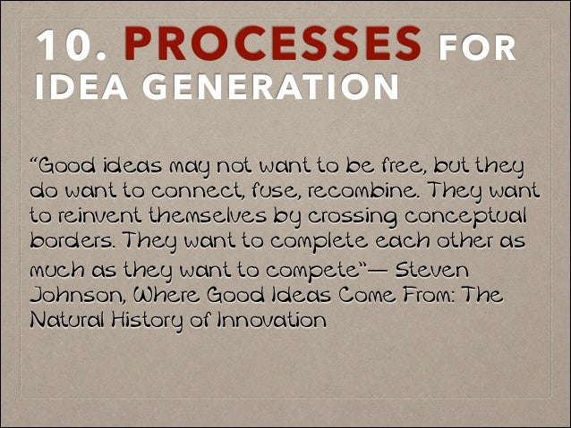 "10. PROCESSES FOR IDEA GENERATION ""Good ideas may not want to be free, but they do want to connect, fuse, recombine. They ..."