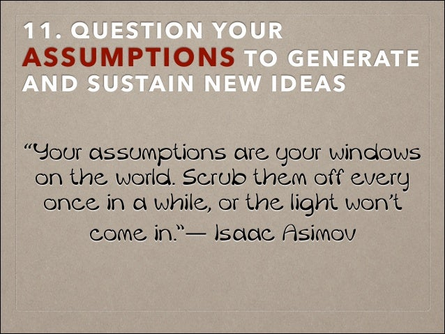 "11. QUESTION YOUR ASSUMPTIONS TO GENERATE AND SUSTAIN NEW IDEAS ! ! ""Your assumptions are your windows on the world. Scrub..."