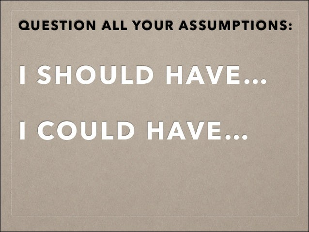 QUESTION ALL YOUR ASSUMPTIONS:! ! ! ! ! ! I SHOULD HAVE… ! I COULD HAVE…