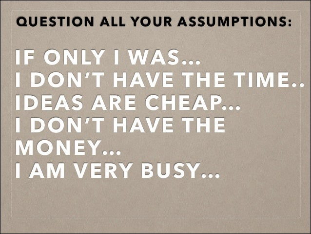 QUESTION ALL YOUR ASSUMPTIONS: IF ONLY I WAS… I DON'T HAVE THE TIME.. IDEAS ARE CHEAP… I DON'T HAVE THE MONEY… I AM VERY B...