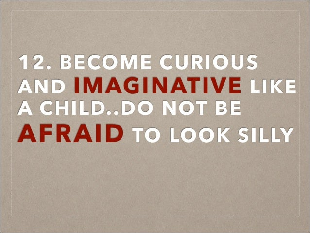 12. BECOME CURIOUS AND IMAGINATIVE LIKE A CHILD..DO NOT BE AFRAID TO LOOK SILLY