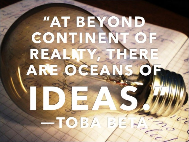 """""""AT BEYOND CONTINENT OF REALITY, THERE ARE OCEANS OF IDEAS."""" ―TOBA BETA"""