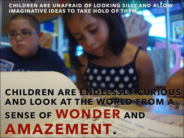 CHILDREN ARE ENDLESSLY CURIOUS AND LOOK AT THE WORLD FROM A SENSE OF WONDER AND AMAZEMENT. CHILDREN ARE UNAFRAID OF LOOKIN...