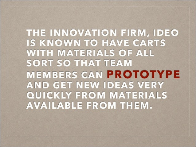 THE INNOVATION FIRM, IDEO IS KNOWN TO HAVE CARTS WITH MATERIALS OF ALL SORT SO THAT TEAM MEMBERS CAN PROTOTYPE AND GET NEW...